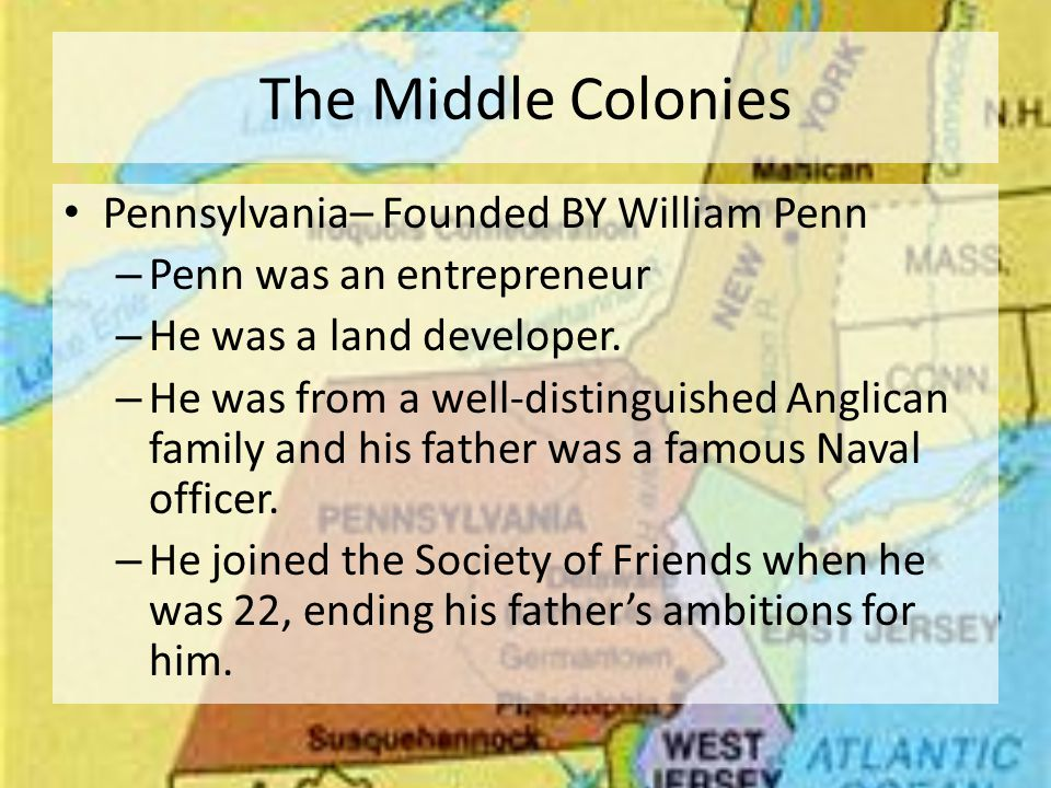 The Middle Colonies Pennsylvania– Founded BY William Penn – Penn was an entrepreneur – He was a land developer.