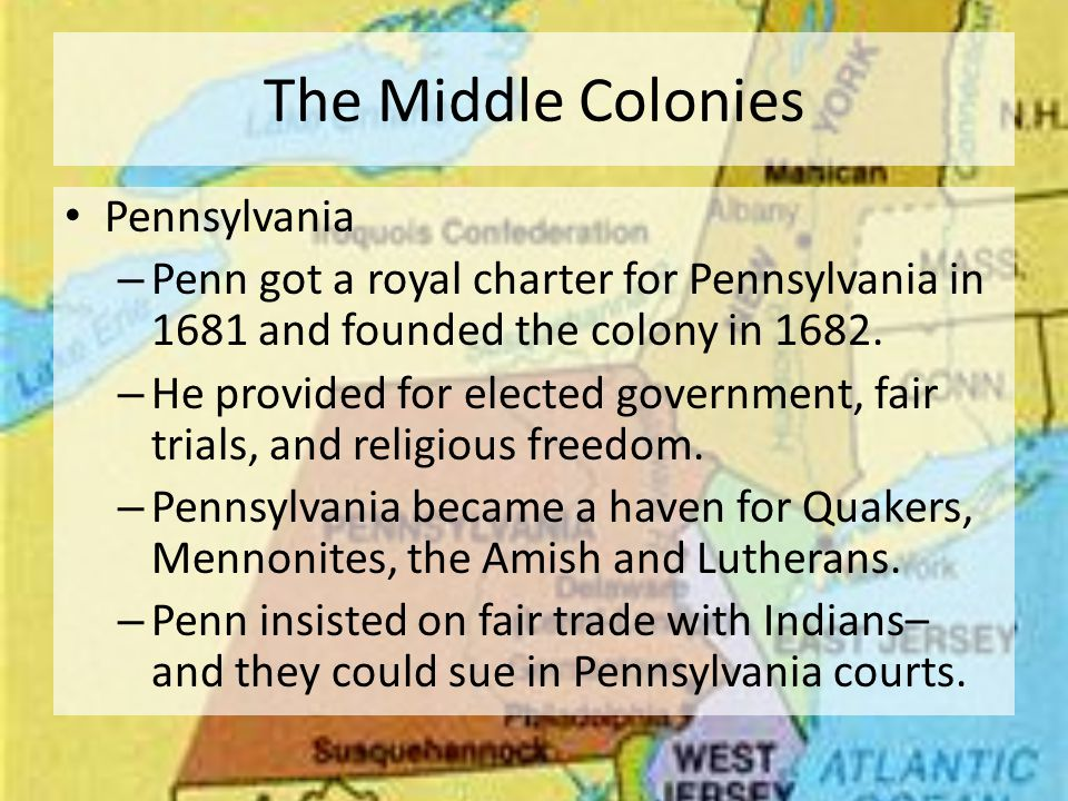 The Middle Colonies Pennsylvania – Penn got a royal charter for Pennsylvania in 1681 and founded the colony in 1682.