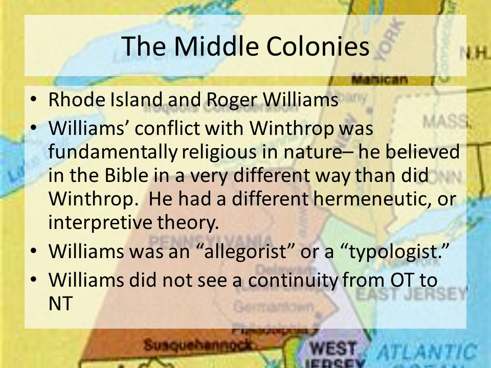 The Middle Colonies Rhode Island and Roger Williams Williams' conflict with Winthrop was fundamentally religious in nature– he believed in the Bible in a very different way than did Winthrop.