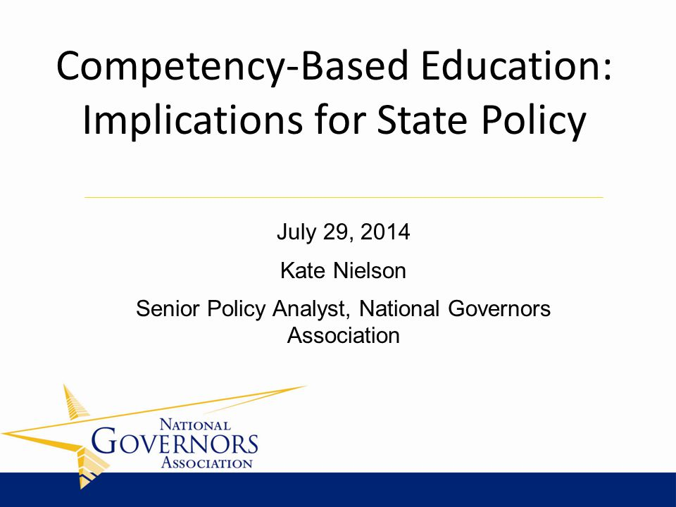 July 29, 2014 Kate Nielson Senior Policy Analyst, National Governors Association Competency-Based Education: Implications for State Policy
