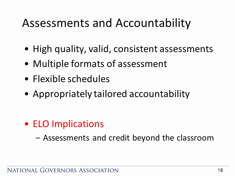 Assessments and Accountability High quality, valid, consistent assessments Multiple formats of assessment Flexible schedules Appropriately tailored accountability ELO Implications –Assessments and credit beyond the classroom 18