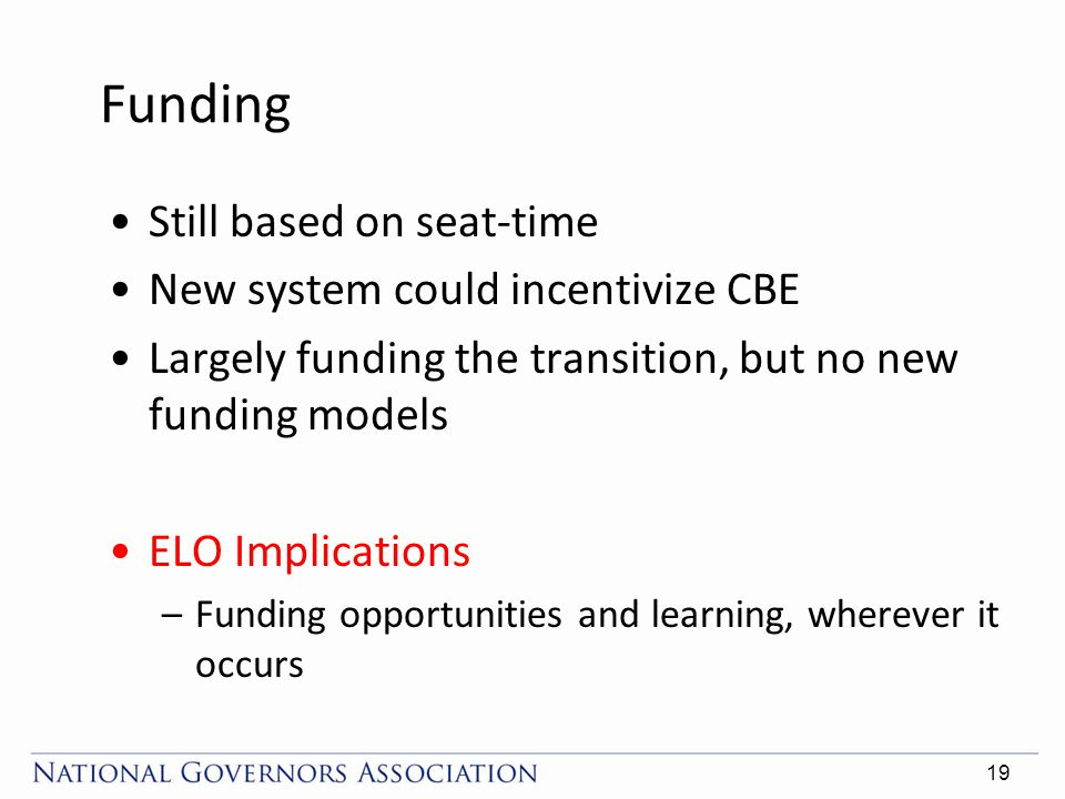 Funding Still based on seat-time New system could incentivize CBE Largely funding the transition, but no new funding models ELO Implications –Funding opportunities and learning, wherever it occurs 19