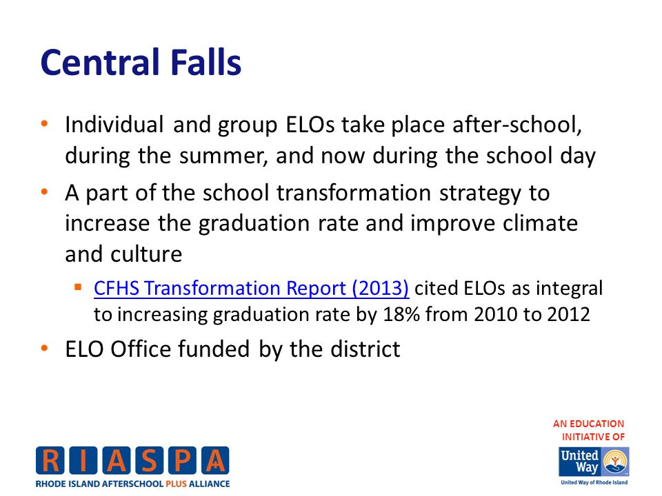 AN EDUCATION INITIATIVE OF Central Falls Individual and group ELOs take place after-school, during the summer, and now during the school day A part of the school transformation strategy to increase the graduation rate and improve climate and culture  CFHS Transformation Report (2013) cited ELOs as integral to increasing graduation rate by 18% from 2010 to 2012 CFHS Transformation Report (2013) ELO Office funded by the district