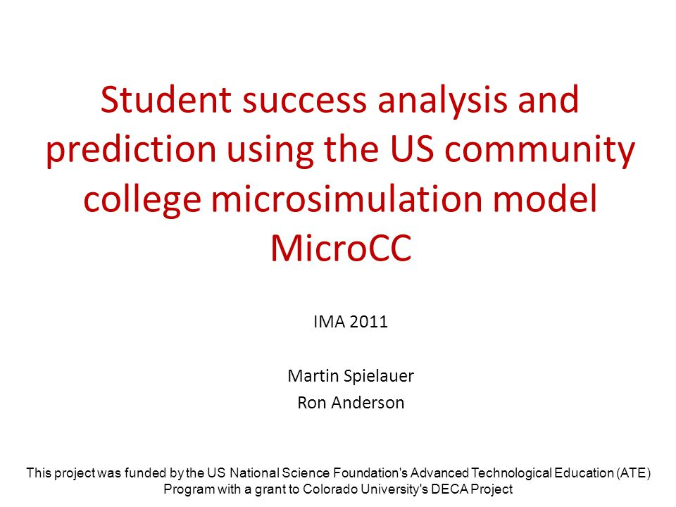Student success analysis and prediction using the US community college microsimulation model MicroCC IMA 2011 Martin Spielauer Ron Anderson This project was funded by the US National Science Foundation s Advanced Technological Education (ATE) Program with a grant to Colorado University s DECA Project