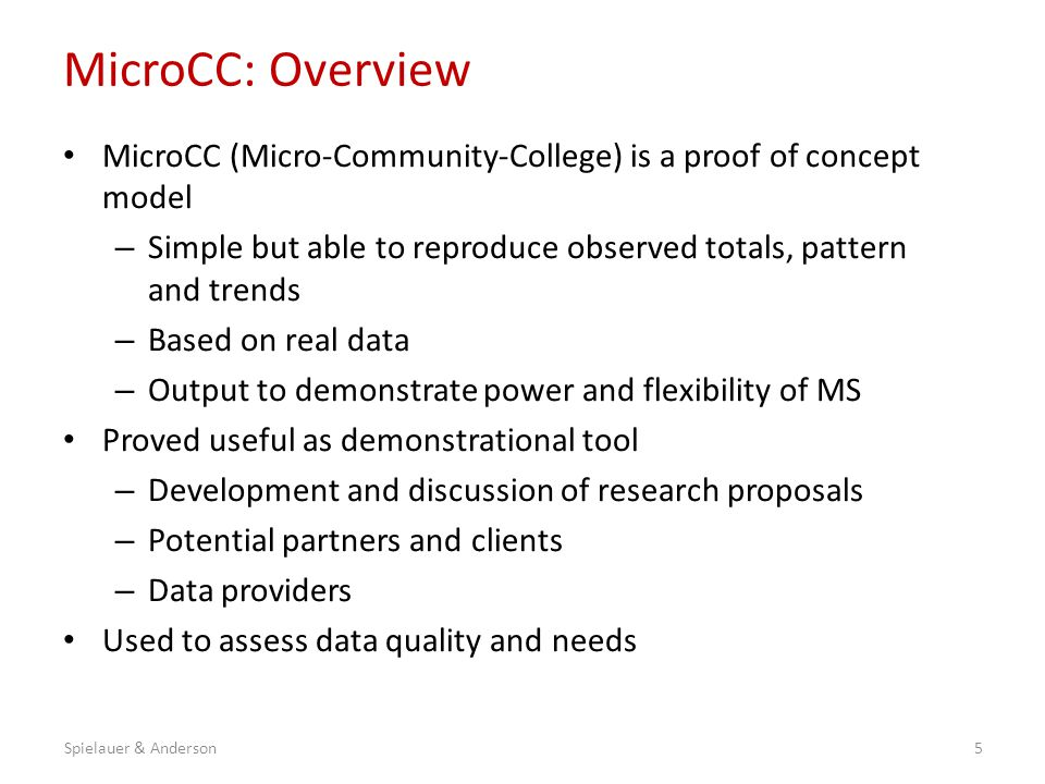 MicroCC: Overview MicroCC (Micro-Community-College) is a proof of concept model – Simple but able to reproduce observed totals, pattern and trends – Based on real data – Output to demonstrate power and flexibility of MS Proved useful as demonstrational tool – Development and discussion of research proposals – Potential partners and clients – Data providers Used to assess data quality and needs 5Spielauer & Anderson
