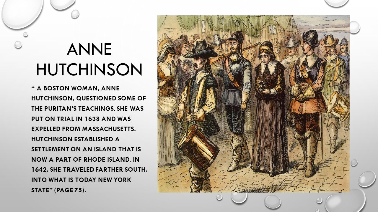"""ANNE HUTCHINSON """" A BOSTON WOMAN, ANNE HUTCHINSON, QUESTIONED SOME OF THE PURITAN'S TEACHINGS. SHE WAS PUT ON TRIAL IN 1638 AND WAS EXPELLED FROM MASS"""