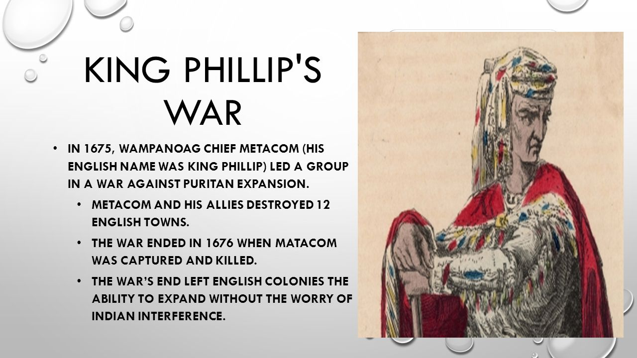 KING PHILLIP S WAR IN 1675, WAMPANOAG CHIEF METACOM (HIS ENGLISH NAME WAS KING PHILLIP) LED A GROUP IN A WAR AGAINST PURITAN EXPANSION.