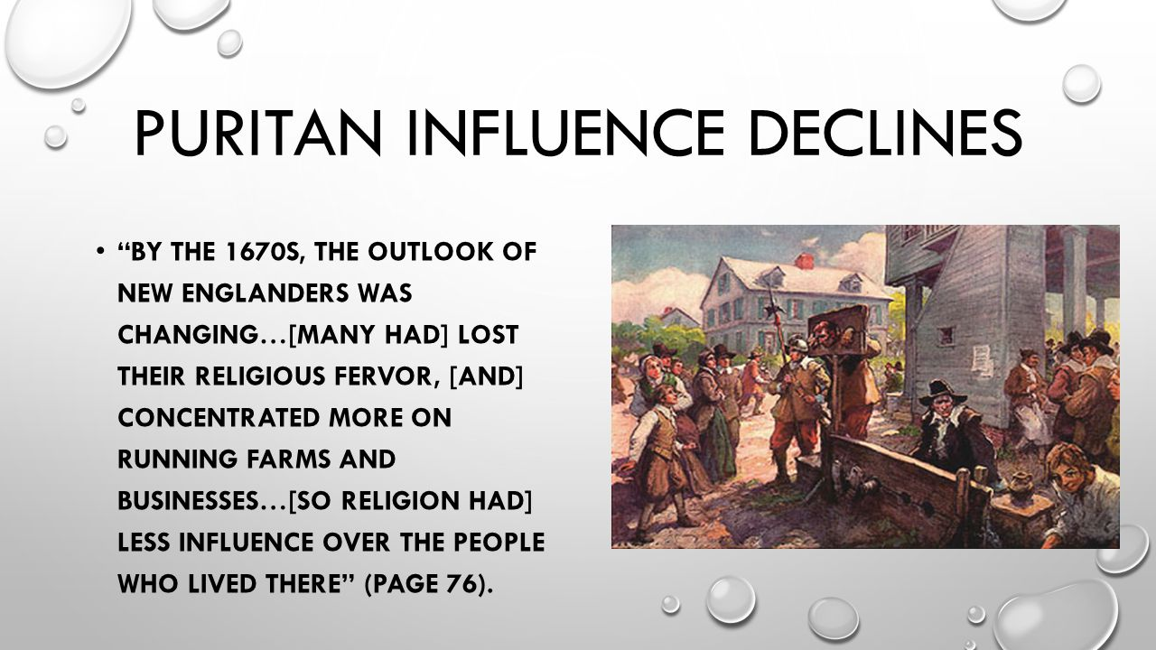 PURITAN INFLUENCE DECLINES BY THE 1670S, THE OUTLOOK OF NEW ENGLANDERS WAS CHANGING…[MANY HAD] LOST THEIR RELIGIOUS FERVOR, [AND] CONCENTRATED MORE ON RUNNING FARMS AND BUSINESSES…[SO RELIGION HAD] LESS INFLUENCE OVER THE PEOPLE WHO LIVED THERE (PAGE 76).