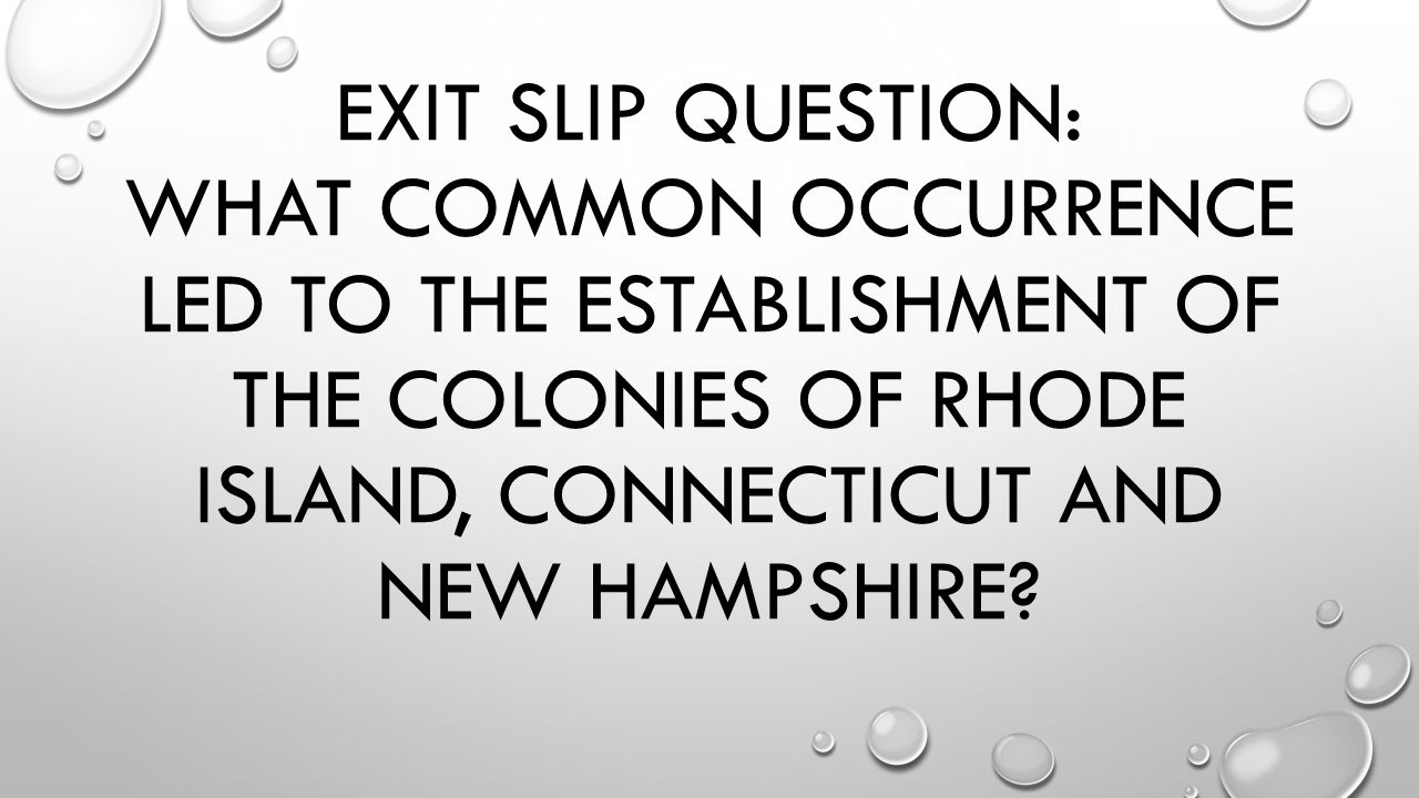 EXIT SLIP QUESTION: WHAT COMMON OCCURRENCE LED TO THE ESTABLISHMENT OF THE COLONIES OF RHODE ISLAND, CONNECTICUT AND NEW HAMPSHIRE?