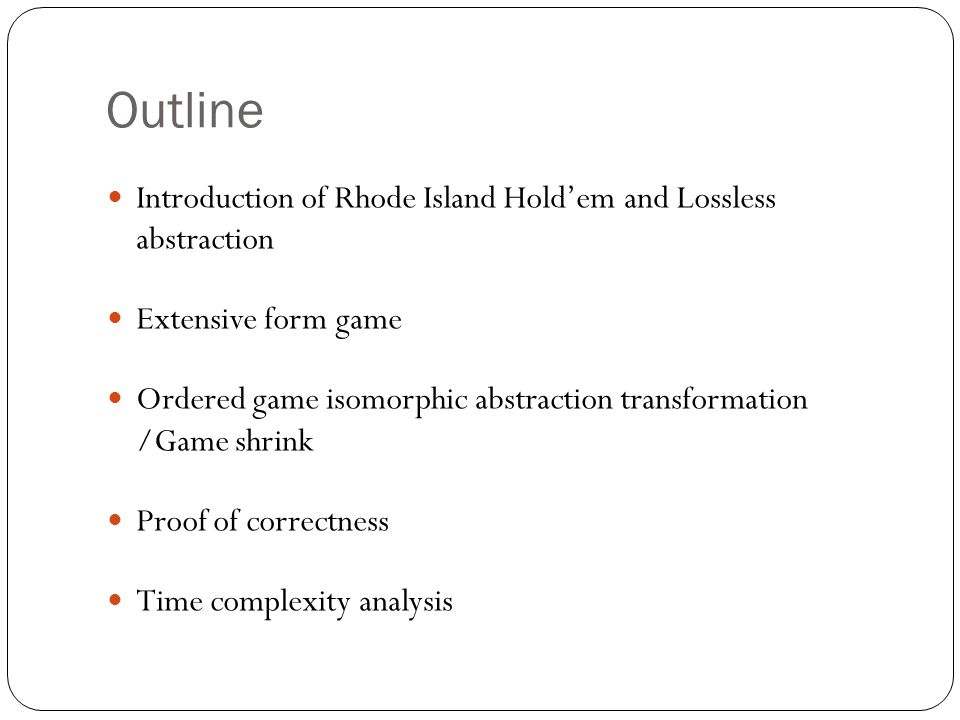 Outline Introduction of Rhode Island Hold'em and Lossless abstraction Extensive form game Ordered game isomorphic abstraction transformation /Game shrink Proof of correctness Time complexity analysis