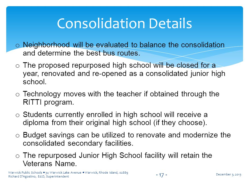 Warwick Public Schools  34 Warwick Lake Avenue  Warwick, Rhode Island, 02889 Richard D Agostino, Ed.D, Superintendent o Neighborhood will be evaluated to balance the consolidation and determine the best bus routes.