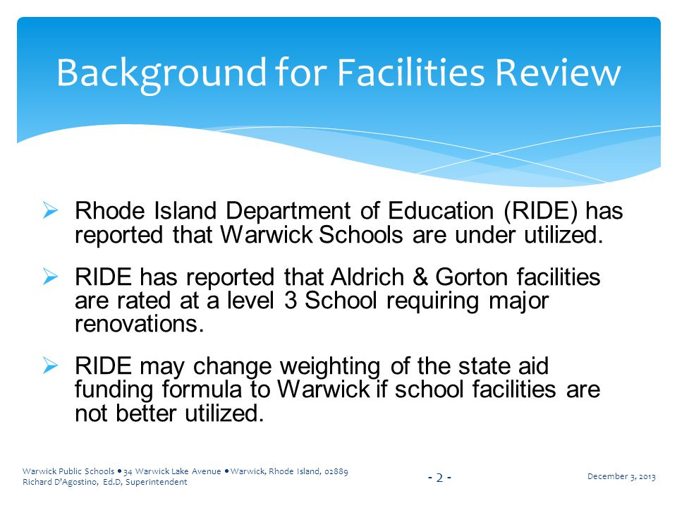 Warwick Public Schools  34 Warwick Lake Avenue  Warwick, Rhode Island, 02889 Richard D Agostino, Ed.D, Superintendent  Rhode Island Department of Education (RIDE) has reported that Warwick Schools are under utilized.