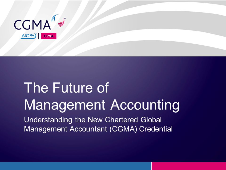 CGMA Relevant and Timely Subject Matter ■ Thought leadership reports ■ Cutting-edge research ■ Webcasts ■ Global community and forum ■ Continuing professional development ■ Professional publications ■ CGMA Magazine ■ Content developed specifically for management accountants