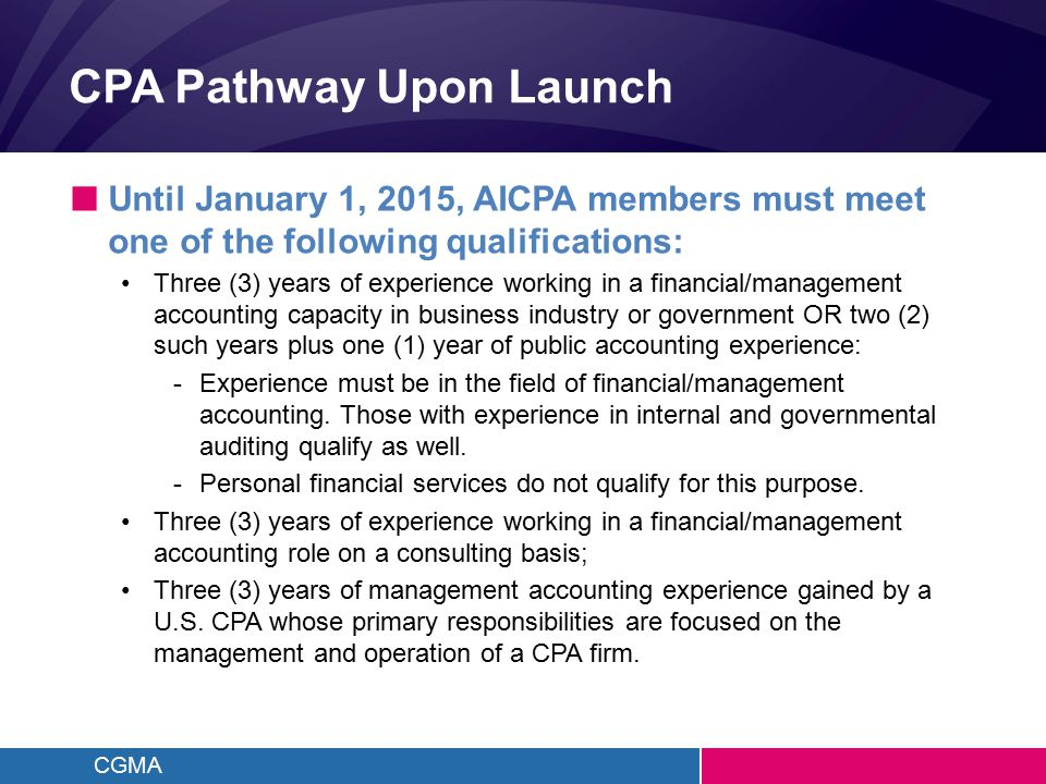 CGMA CPA Pathway Upon Launch ■ Until January 1, 2015, AICPA members must meet one of the following qualifications: Three (3) years of experience working in a financial/management accounting capacity in business industry or government OR two (2) such years plus one (1) year of public accounting experience: -Experience must be in the field of financial/management accounting.