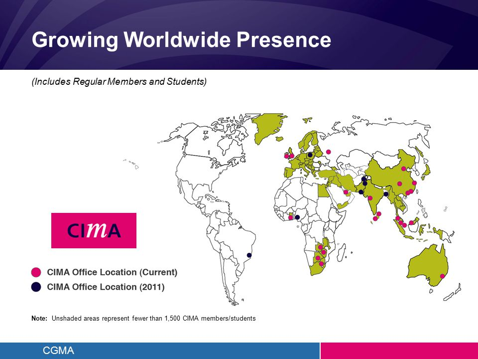 CGMA Growing Worldwide Presence Note: Unshaded areas represent fewer than 1,500 CIMA members/students (Includes Regular Members and Students)