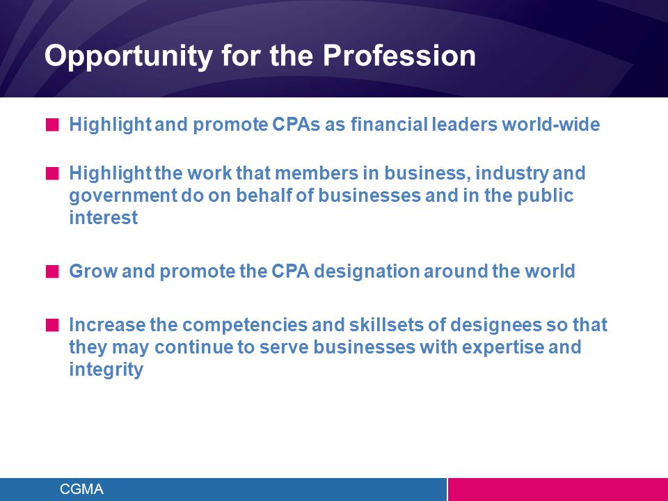 CGMA Opportunity for the Profession ■ Highlight and promote CPAs as financial leaders world-wide ■ Highlight the work that members in business, indust