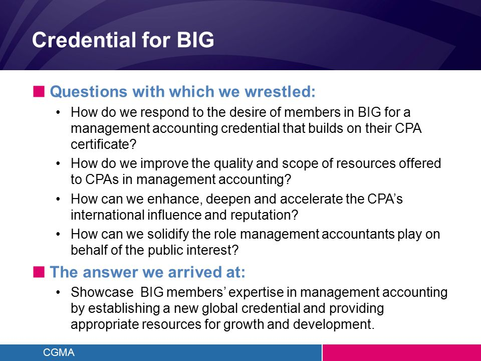 CGMA Credential for BIG ■ Questions with which we wrestled: How do we respond to the desire of members in BIG for a management accounting credential that builds on their CPA certificate.