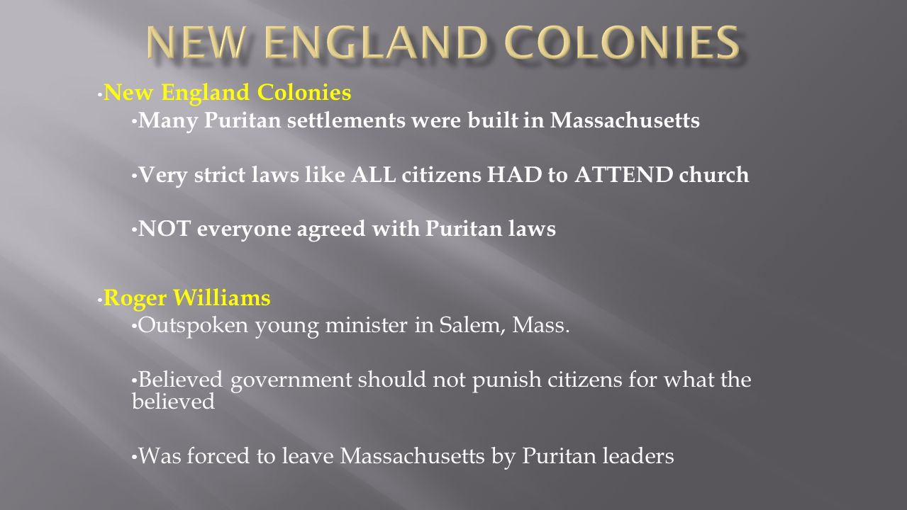 New England Colonies Many Puritan settlements were built in Massachusetts Very strict laws like ALL citizens HAD to ATTEND church NOT everyone agreed