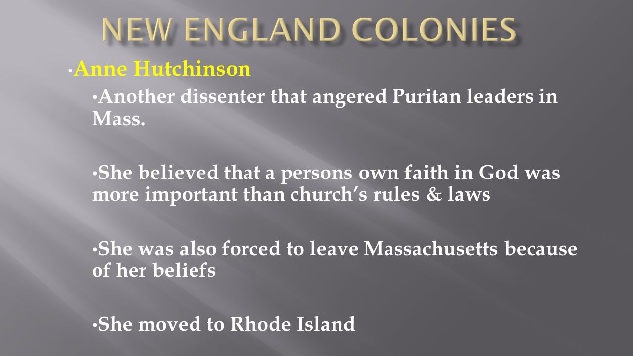 Anne Hutchinson Another dissenter that angered Puritan leaders in Mass. She believed that a persons own faith in God was more important than church's