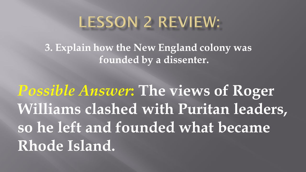 Possible Answer : The views of Roger Williams clashed with Puritan leaders, so he left and founded what became Rhode Island.