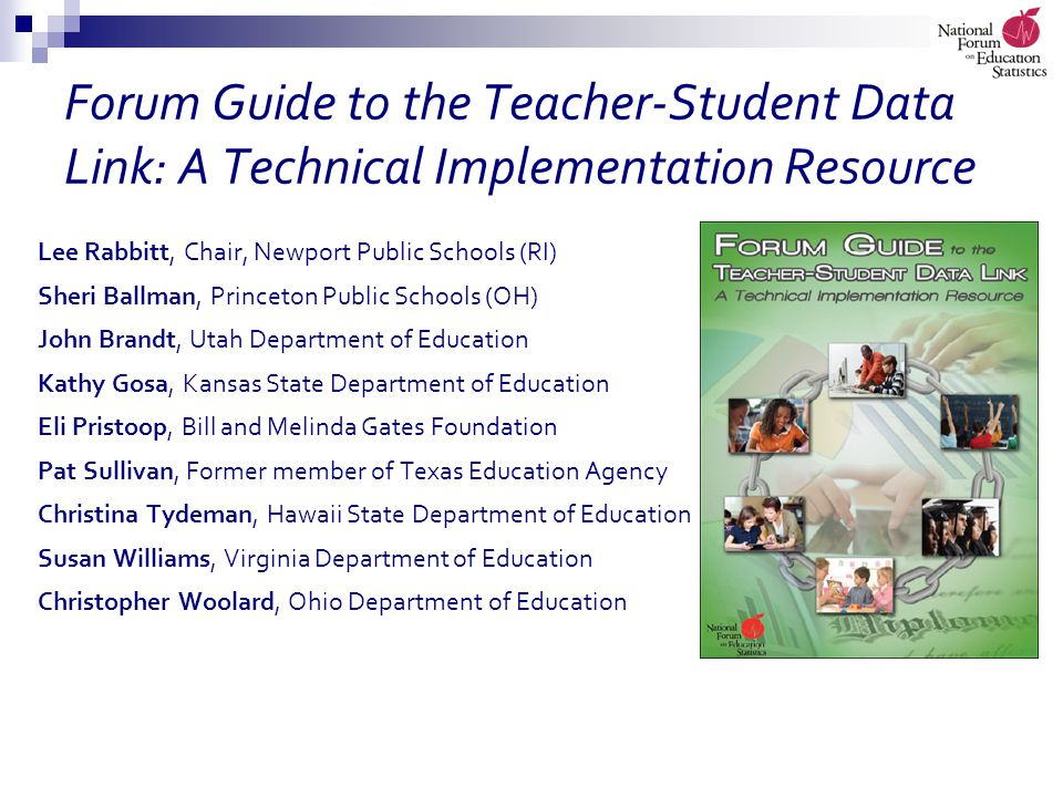 Forum Guide to the Teacher-Student Data Link: A Technical Implementation Resource Lee Rabbitt, Chair, Newport Public Schools (RI) Sheri Ballman, Princeton Public Schools (OH) John Brandt, Utah Department of Education Kathy Gosa, Kansas State Department of Education Eli Pristoop, Bill and Melinda Gates Foundation Pat Sullivan, Former member of Texas Education Agency Christina Tydeman, Hawaii State Department of Education Susan Williams, Virginia Department of Education Christopher Woolard, Ohio Department of Education