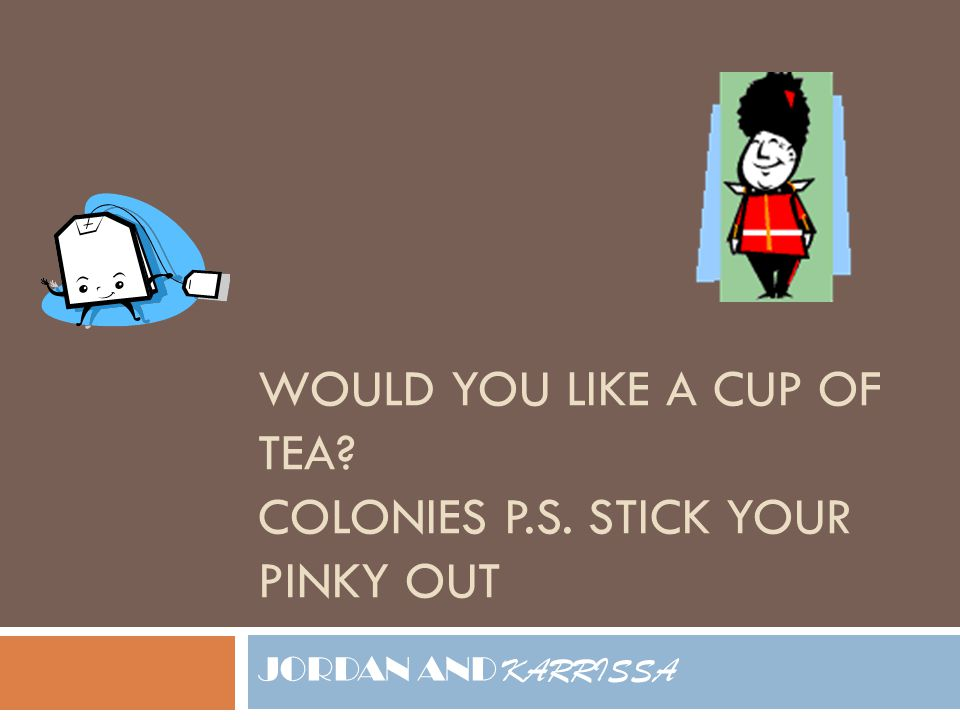 WOULD YOU LIKE A CUP OF TEA? COLONIES P.S. STICK YOUR PINKY OUT JORDAN AND KARRISSA