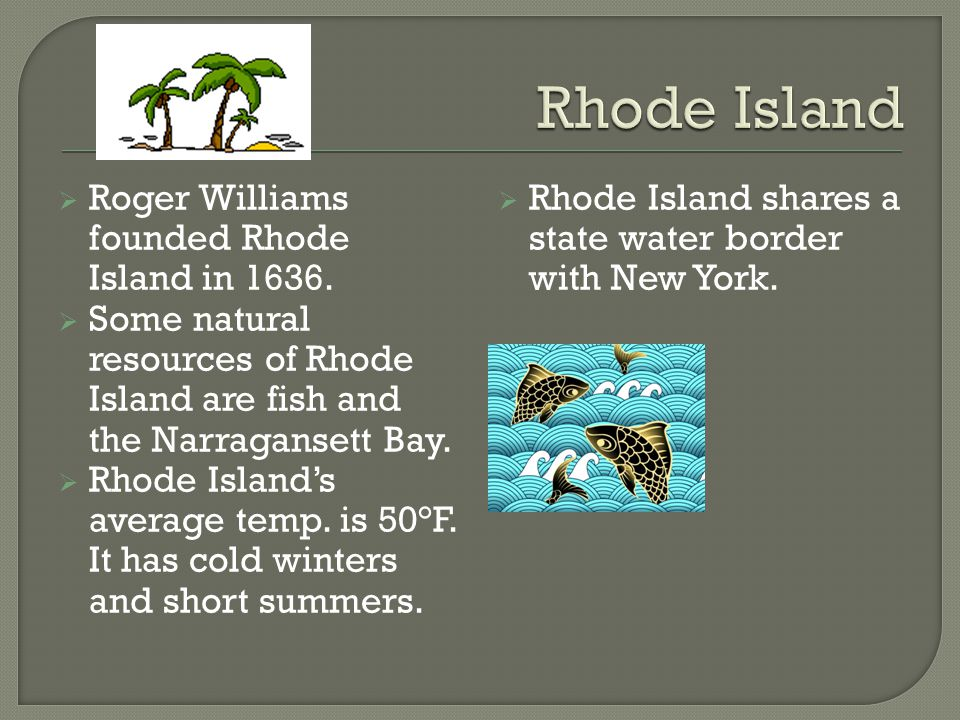  Roger Williams founded Rhode Island in 1636.  Some natural resources of Rhode Island are fish and the Narragansett Bay.  Rhode Island's average te