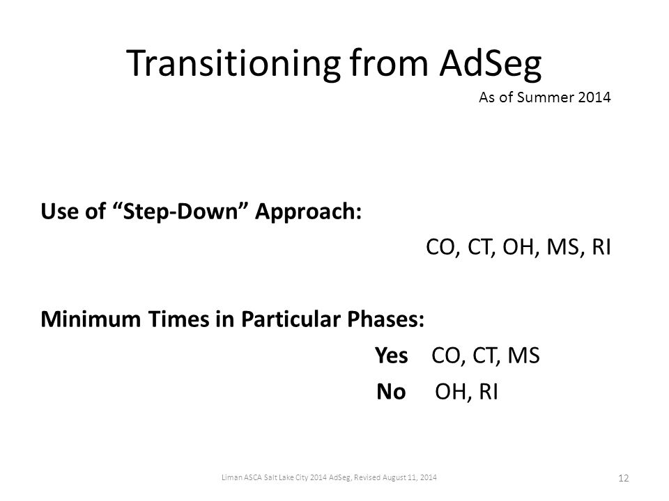 Transitioning from AdSeg Use of Step-Down Approach: CO, CT, OH, MS, RI Minimum Times in Particular Phases: Yes CO, CT, MS No OH, RI As of Summer 2014 12 Liman ASCA Salt Lake City 2014 AdSeg, Revised August 11, 2014