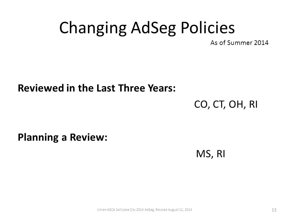Changing AdSeg Policies Reviewed in the Last Three Years: CO, CT, OH, RI Planning a Review: MS, RI As of Summer 2014 13 Liman ASCA Salt Lake City 2014 AdSeg, Revised August 11, 2014