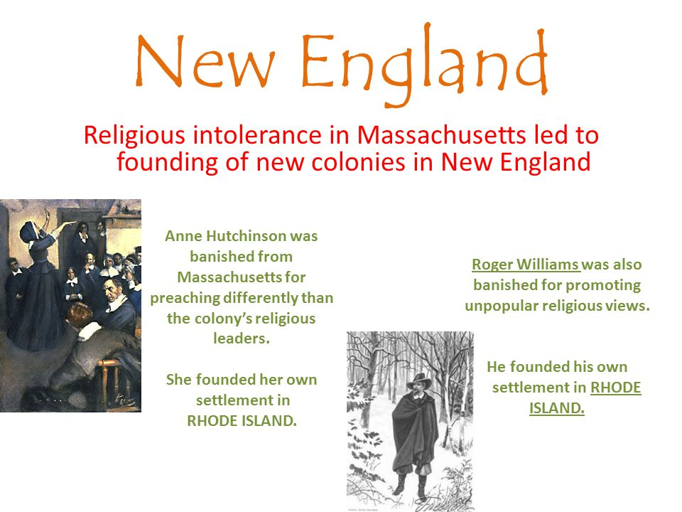 New England Religious intolerance in Massachusetts led to founding of new colonies in New England Anne Hutchinson was banished from Massachusetts for preaching differently than the colony's religious leaders.