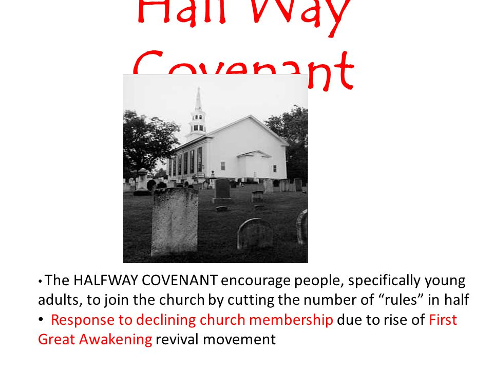 Half Way Covenant The HALFWAY COVENANT encourage people, specifically young adults, to join the church by cutting the number of rules in half Response to declining church membership due to rise of First Great Awakening revival movement