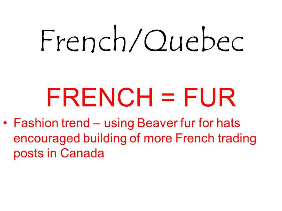 French/Quebec FRENCH = FUR Fashion trend – using Beaver fur for hats encouraged building of more French trading posts in Canada