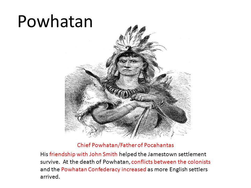 Chief Powhatan/Father of Pocahantas His friendship with John Smith helped the Jamestown settlement survive.