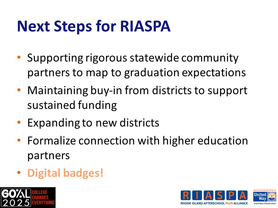 Next Steps for RIASPA Supporting rigorous statewide community partners to map to graduation expectations Maintaining buy-in from districts to support sustained funding Expanding to new districts Formalize connection with higher education partners Digital badges!