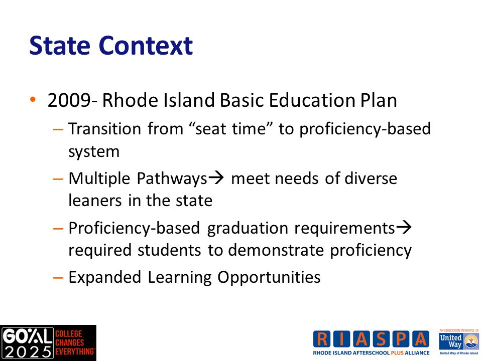 2009- Rhode Island Basic Education Plan – Transition from seat time to proficiency-based system – Multiple Pathways  meet needs of diverse leaners in the state – Proficiency-based graduation requirements  required students to demonstrate proficiency – Expanded Learning Opportunities