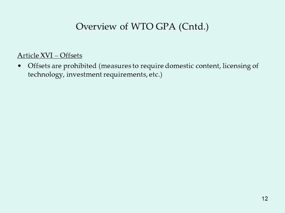 12 Overview of WTO GPA (Cntd.) Article XVI – Offsets Offsets are prohibited (measures to require domestic content, licensing of technology, investment requirements, etc.)