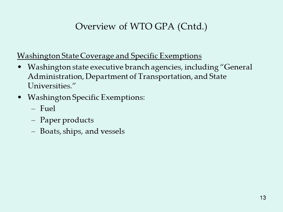 13 Overview of WTO GPA (Cntd.) Washington State Coverage and Specific Exemptions Washington state executive branch agencies, including General Administration, Department of Transportation, and State Universities. Washington Specific Exemptions: –Fuel –Paper products –Boats, ships, and vessels