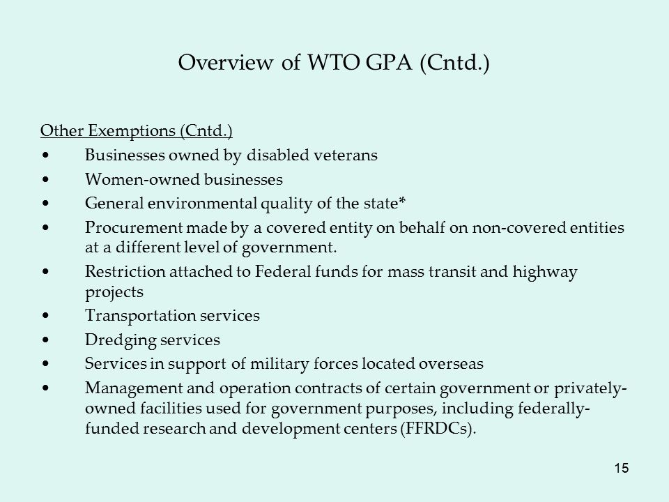 15 Overview of WTO GPA (Cntd.) Other Exemptions (Cntd.) Businesses owned by disabled veterans Women-owned businesses General environmental quality of the state* Procurement made by a covered entity on behalf on non-covered entities at a different level of government.