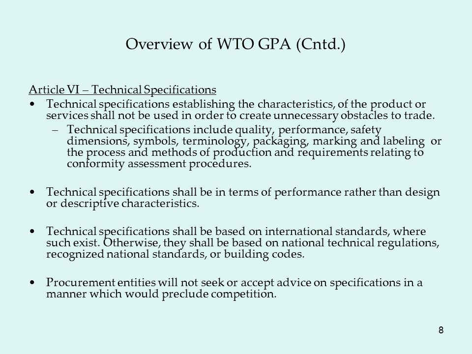 8 Overview of WTO GPA (Cntd.) Article VI – Technical Specifications Technical specifications establishing the characteristics, of the product or services shall not be used in order to create unnecessary obstacles to trade.