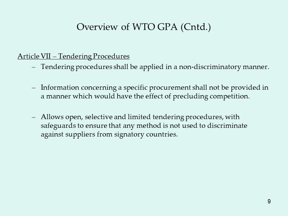 9 Overview of WTO GPA (Cntd.) Article VII – Tendering Procedures –Tendering procedures shall be applied in a non-discriminatory manner.