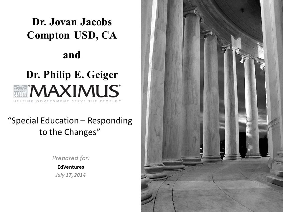 """Prepared for: EdVentures July 17, 2014 """"Special Education – Responding to the Changes"""" Dr. Jovan Jacobs Compton USD, CA and Dr. Philip E. Geiger"""