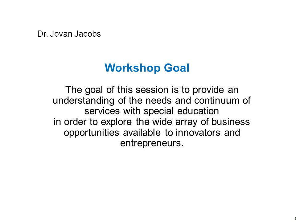 Workshop Goal The goal of this session is to provide an understanding of the needs and continuum of services with special education in order to explor