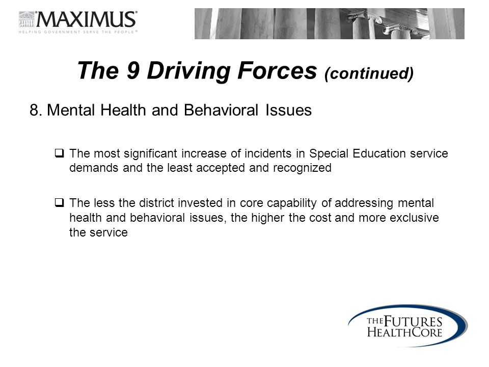 The 9 Driving Forces (continued) 8. Mental Health and Behavioral Issues  The most significant increase of incidents in Special Education service dema
