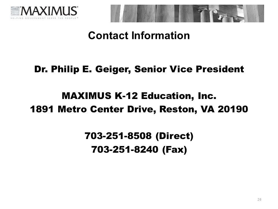 26 Contact Information Dr. Philip E. Geiger, Senior Vice President MAXIMUS K-12 Education, Inc. 1891 Metro Center Drive, Reston, VA 20190 703-251-8508