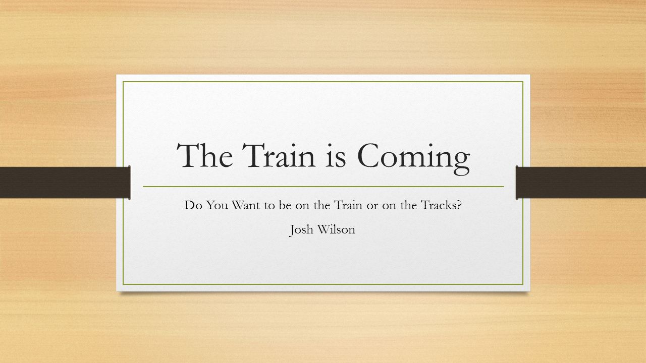 The Train is Coming Do You Want to be on the Train or on the Tracks? Josh Wilson