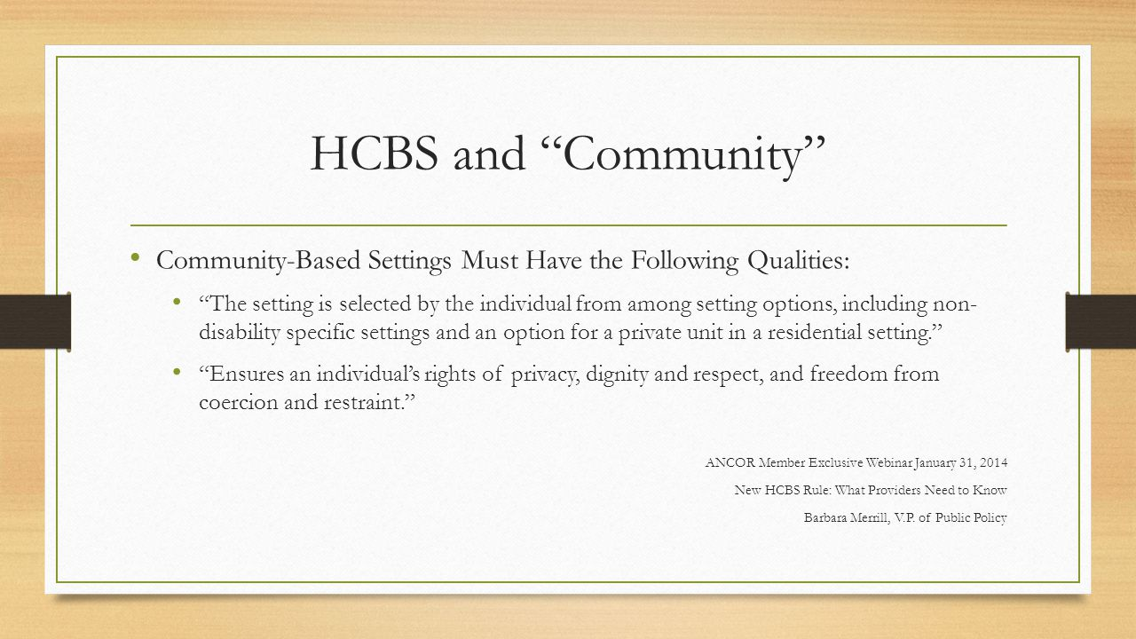 HCBS and Community Community-Based Settings Must Have the Following Qualities: The setting is selected by the individual from among setting options, including non- disability specific settings and an option for a private unit in a residential setting. Ensures an individual's rights of privacy, dignity and respect, and freedom from coercion and restraint. ANCOR Member Exclusive Webinar January 31, 2014 New HCBS Rule: What Providers Need to Know Barbara Merrill, V.P.