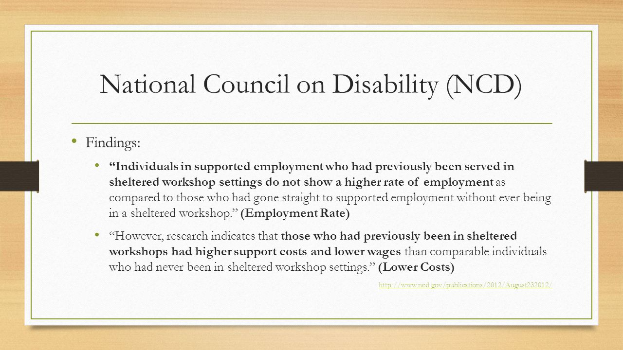 National Council on Disability (NCD) Findings: Individuals in supported employment who had previously been served in sheltered workshop settings do not show a higher rate of employment as compared to those who had gone straight to supported employment without ever being in a sheltered workshop. (Employment Rate) However, research indicates that those who had previously been in sheltered workshops had higher support costs and lower wages than comparable individuals who had never been in sheltered workshop settings. (Lower Costs) http://www.ncd.gov/publications/2012/August232012/