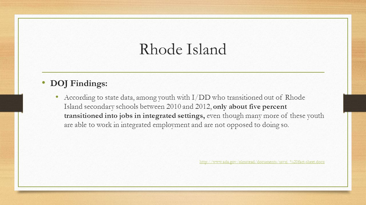 Rhode Island DOJ Findings: According to state data, among youth with I/DD who transitioned out of Rhode Island secondary schools between 2010 and 2012, only about five percent transitioned into jobs in integrated settings, even though many more of these youth are able to work in integrated employment and are not opposed to doing so.