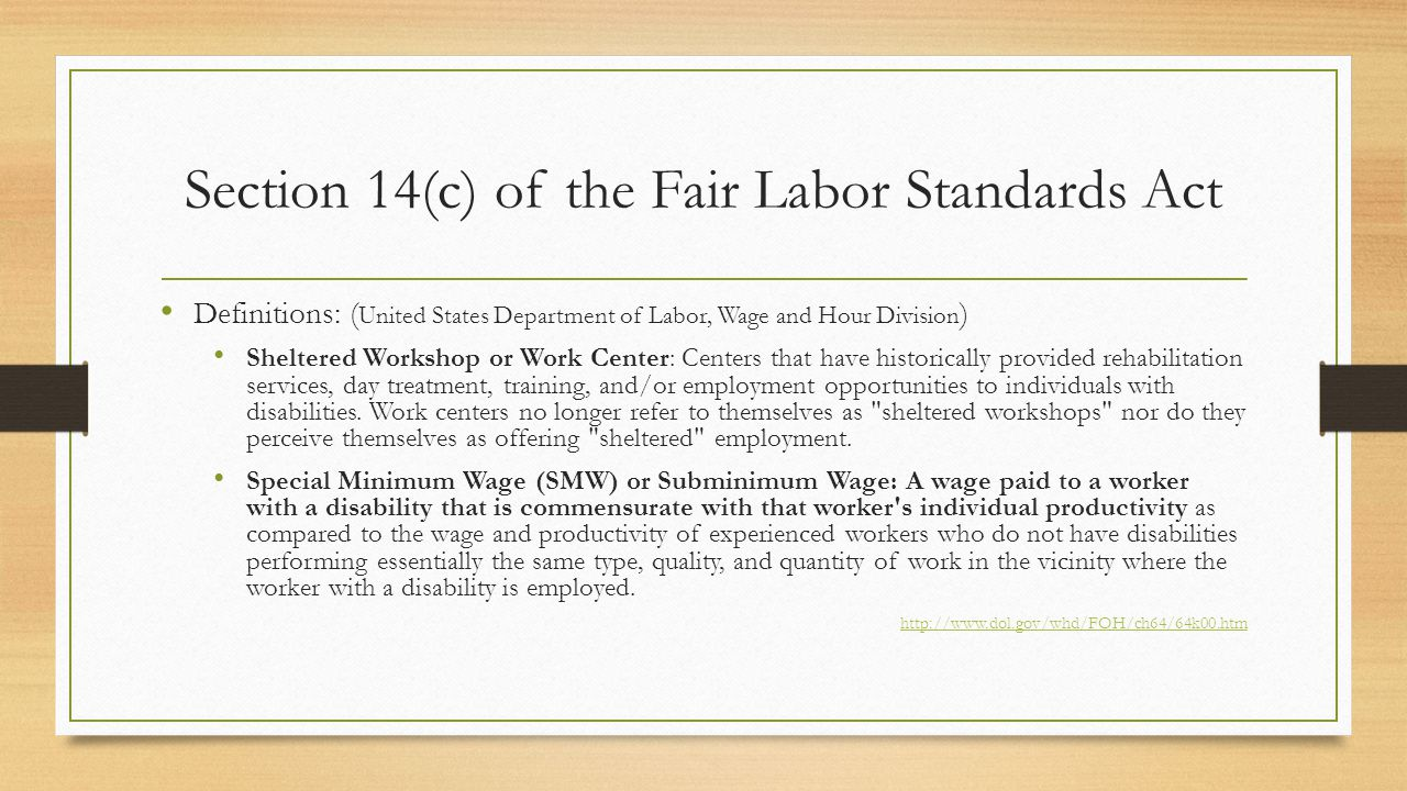 Section 14(c) of the Fair Labor Standards Act Definitions: ( United States Department of Labor, Wage and Hour Division ) Sheltered Workshop or Work Center: Centers that have historically provided rehabilitation services, day treatment, training, and/or employment opportunities to individuals with disabilities.