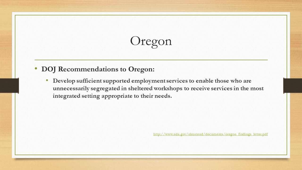 Oregon DOJ Recommendations to Oregon: Develop sufficient supported employment services to enable those who are unnecessarily segregated in sheltered workshops to receive services in the most integrated setting appropriate to their needs.